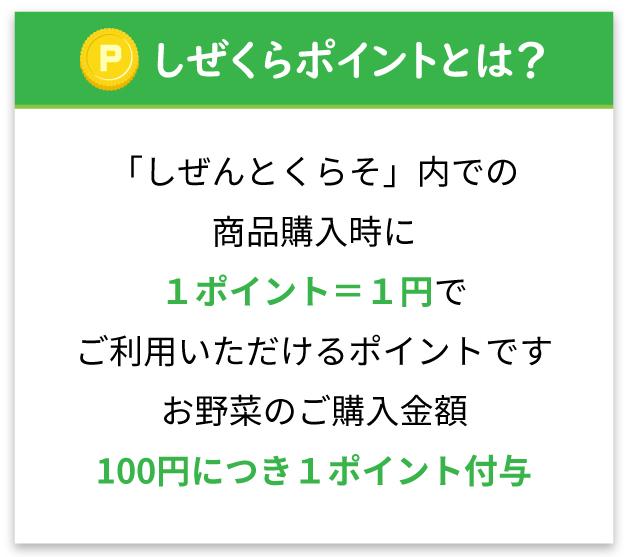 「しぜんとくらそ」内での商品購入時に1ポイント=1円でご利用いただけるポイントです。お野菜のご購入金額100円につき1ポイント付与